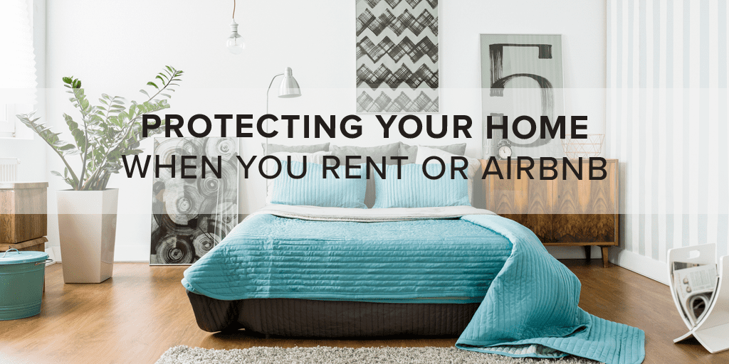 Protecting Your Home When You Rent or Airbnb